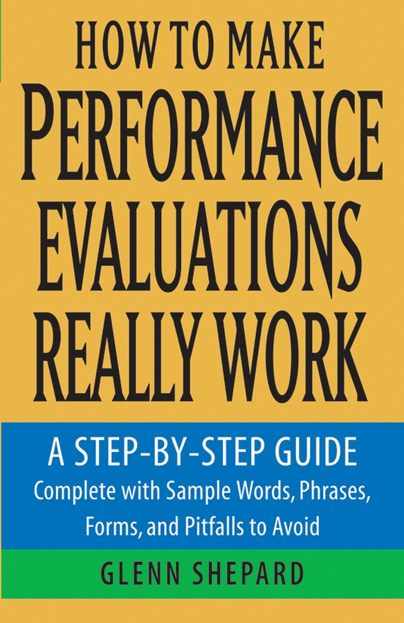 Glenn Shepard How to Make Performance Evaluations Really Work. A Step-by-Step Guide Complete With Sample Words, Phrases, Forms, and Pitfalls to Avoid paul barshop capital projects what every executive needs to know to avoid costly mistakes and make major investments pay off