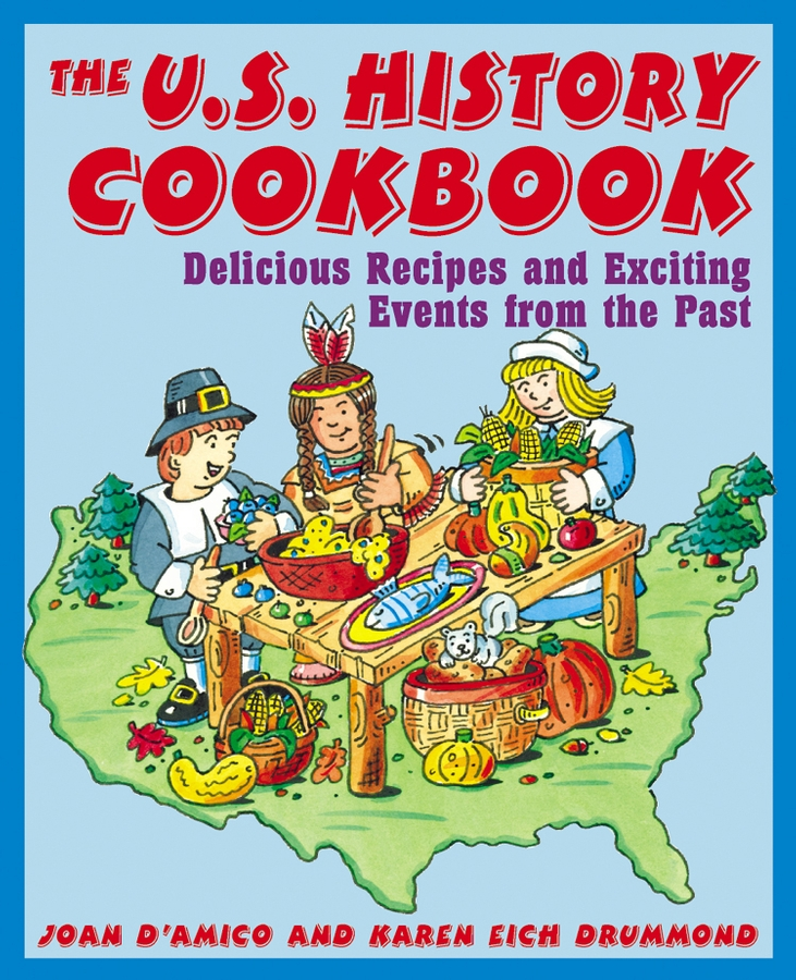 Joan D'Amico The U.S. History Cookbook. Delicious Recipes and Exciting Events from the Past