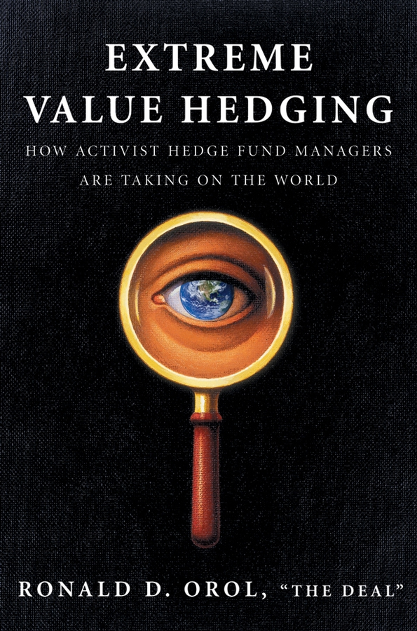 Ronald Orol D. Extreme Value Hedging. How Activist Hedge Fund Managers Are Taking on the World david hampton hedge fund modelling and analysis an object oriented approach using c