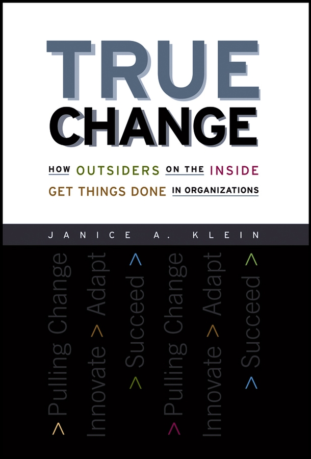 Janice Klein A. True Change. How Outsiders on the Inside Get Things Done in Organizations the outsiders