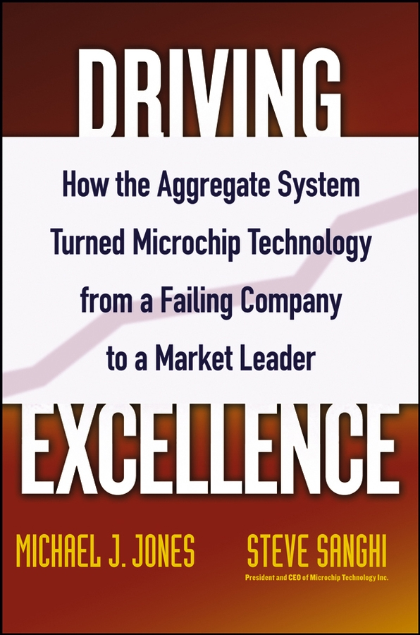 Steve Sanghi Driving Excellence. How The Aggregate System Turned Microchip Technology from a Failing Company to a Market Leader steve sanghi driving excellence how the aggregate system turned microchip technology from a failing company to a market leader