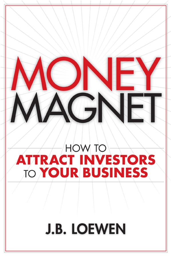 J. Loewen B. Money Magnet. How to Attract Investors to Your Business steven davidoff m gods at war shotgun takeovers government by deal and the private equity implosion