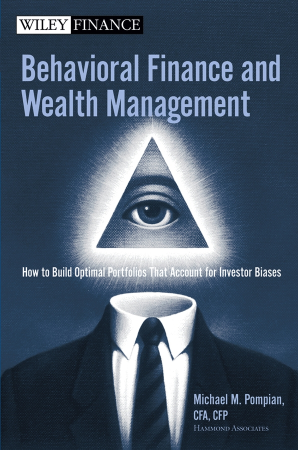 Michael Pompian M. Behavioral Finance and Wealth Management. How to Build Optimal Portfolios That Account for Investor Biases