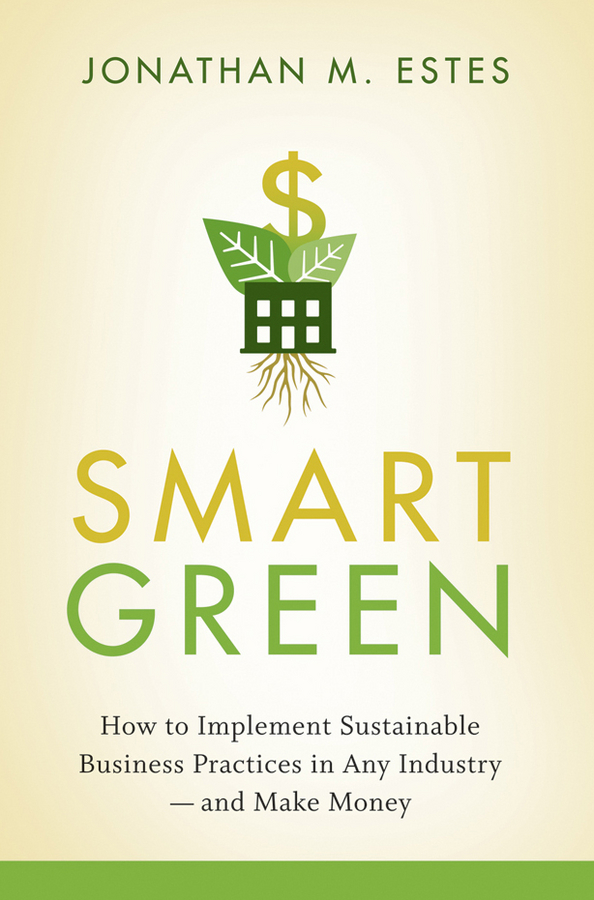 Jonathan Estes Smart Green. How to Implement Sustainable Business Practices in Any Industry - and Make Money green j will grayson will grayson green john and levithan david