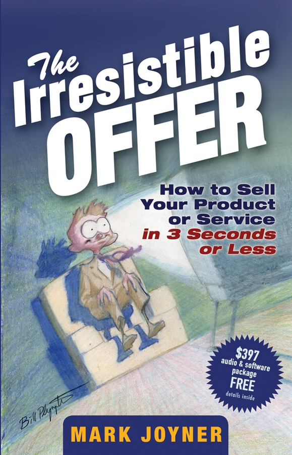 Mark Joyner The Irresistible Offer. How to Sell Your Product or Service in 3 Seconds or Less mark joyner simpleology the simple science of getting what you want