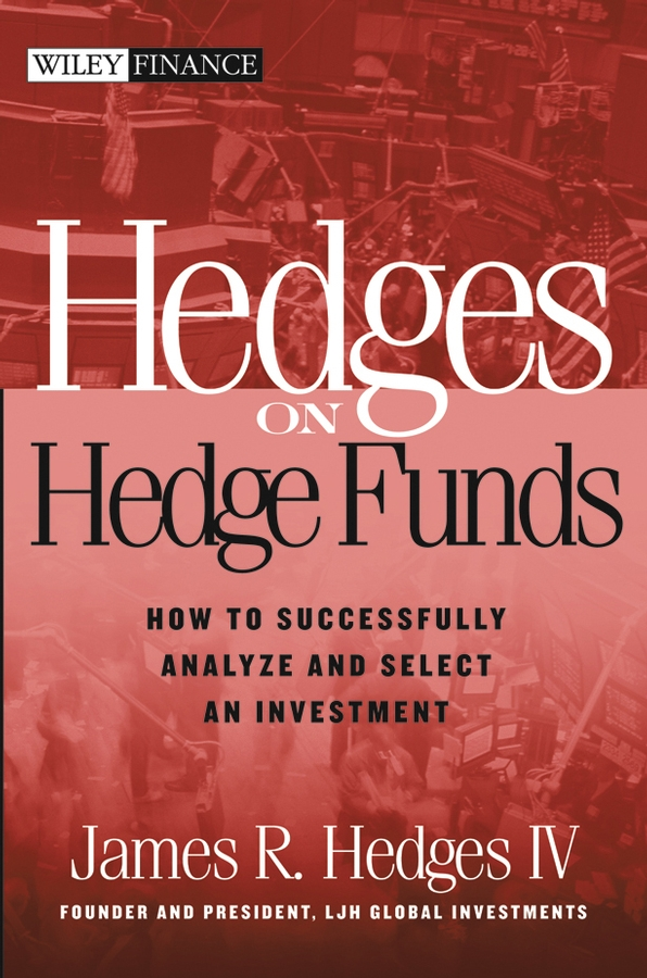 James R. Hedges, IV Hedges on Hedge Funds. How to Successfully Analyze and Select an Investment ted seides so you want to start a hedge fund lessons for managers and allocators