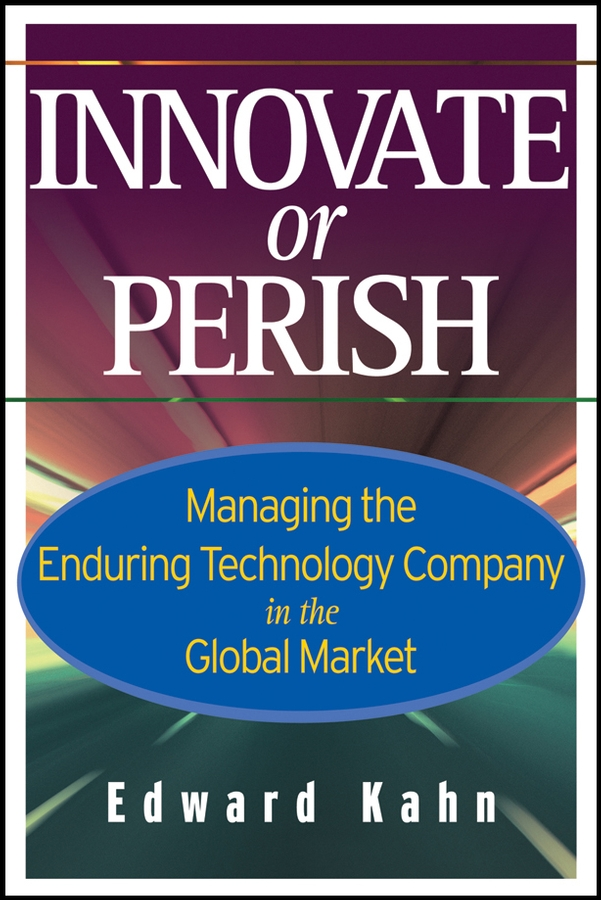 Edward Kahn Innovate or Perish. Managing the Enduring Technology Company in the Global Market edward akomaning effective strategies for equipping tertiary students