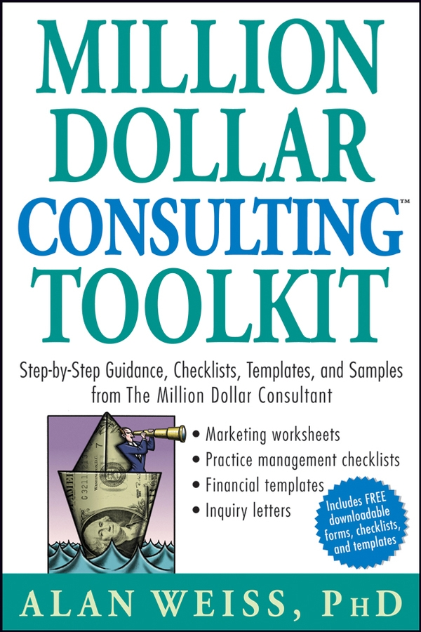 Alan Weiss Million Dollar Consulting Toolkit. Step-by-Step Guidance, Checklists, Templates, and Samples from The Million Dollar Consultant alan weiss organizational consulting how to be an effective internal change agent