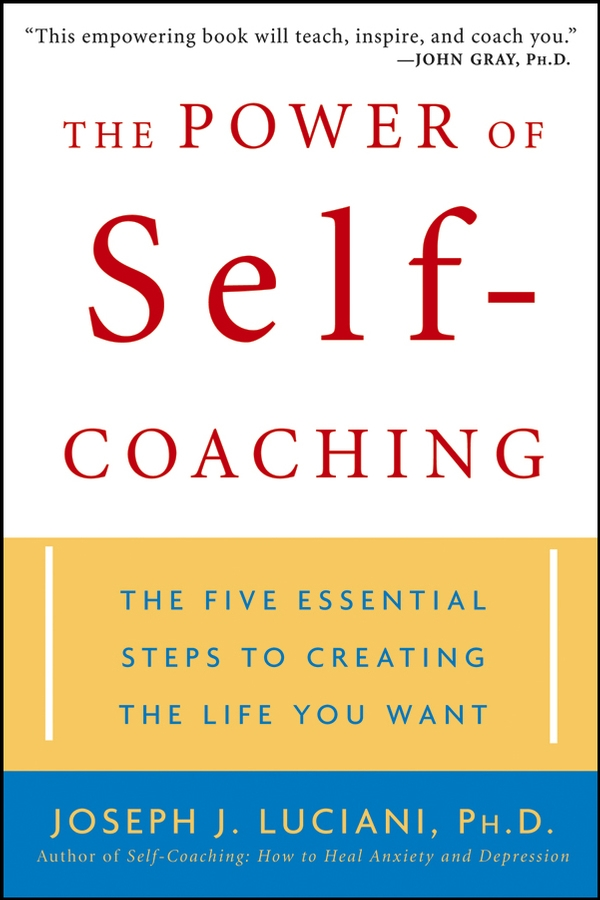 Joseph Luciani J. The Power of Self-Coaching. The Five Essential Steps to Creating the Life You Want joseph luciani j self coaching the powerful program to beat anxiety and depression