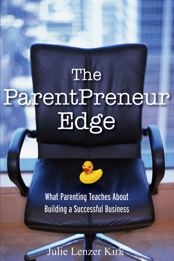 Julie Kirk Lenzer The ParentPreneur Edge. What Parenting Teaches About Building a Successful Business