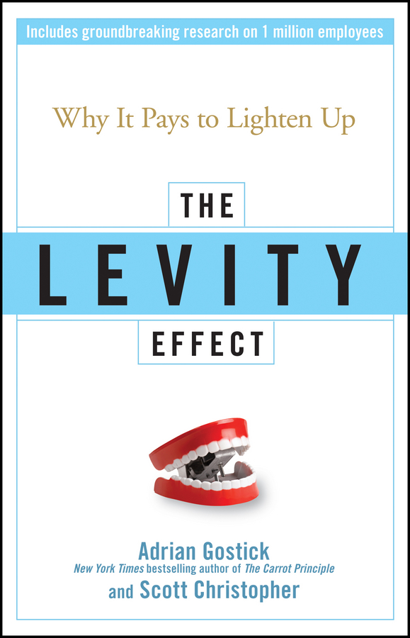 Adrian Gostick The Levity Effect. Why it Pays to Lighten Up michael burchell the great workplace how to build it how to keep it and why it matters