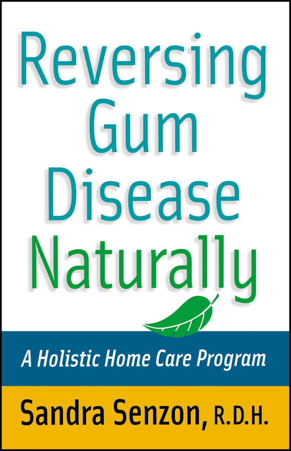 Sandra Senzon Reversing Gum Disease Naturally. A Holistic Home Care Program natural home the