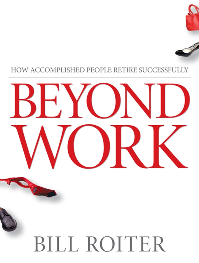 Фото - Bill Roiter Beyond Work. How Accomplished People Retire Successfully roger thompson beyond duty life on the frontline in iraq isbn 9780745672984