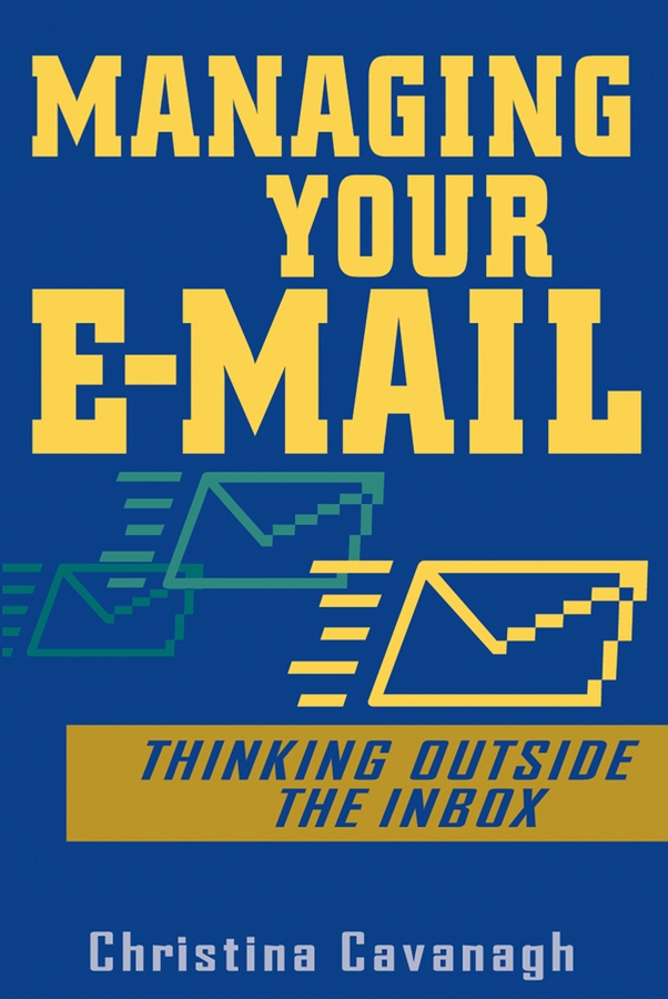 Christina Cavanagh Managing Your E-Mail. Thinking Outside the Inbox managing information in organizations