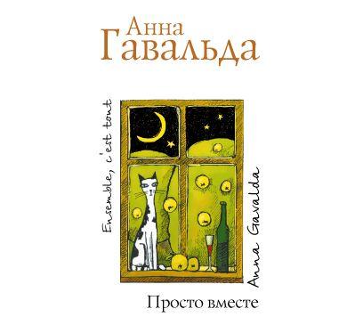 Анна Гавальда Просто вместе гавальда анна луис мариано или глоток свободы с последствиями роман