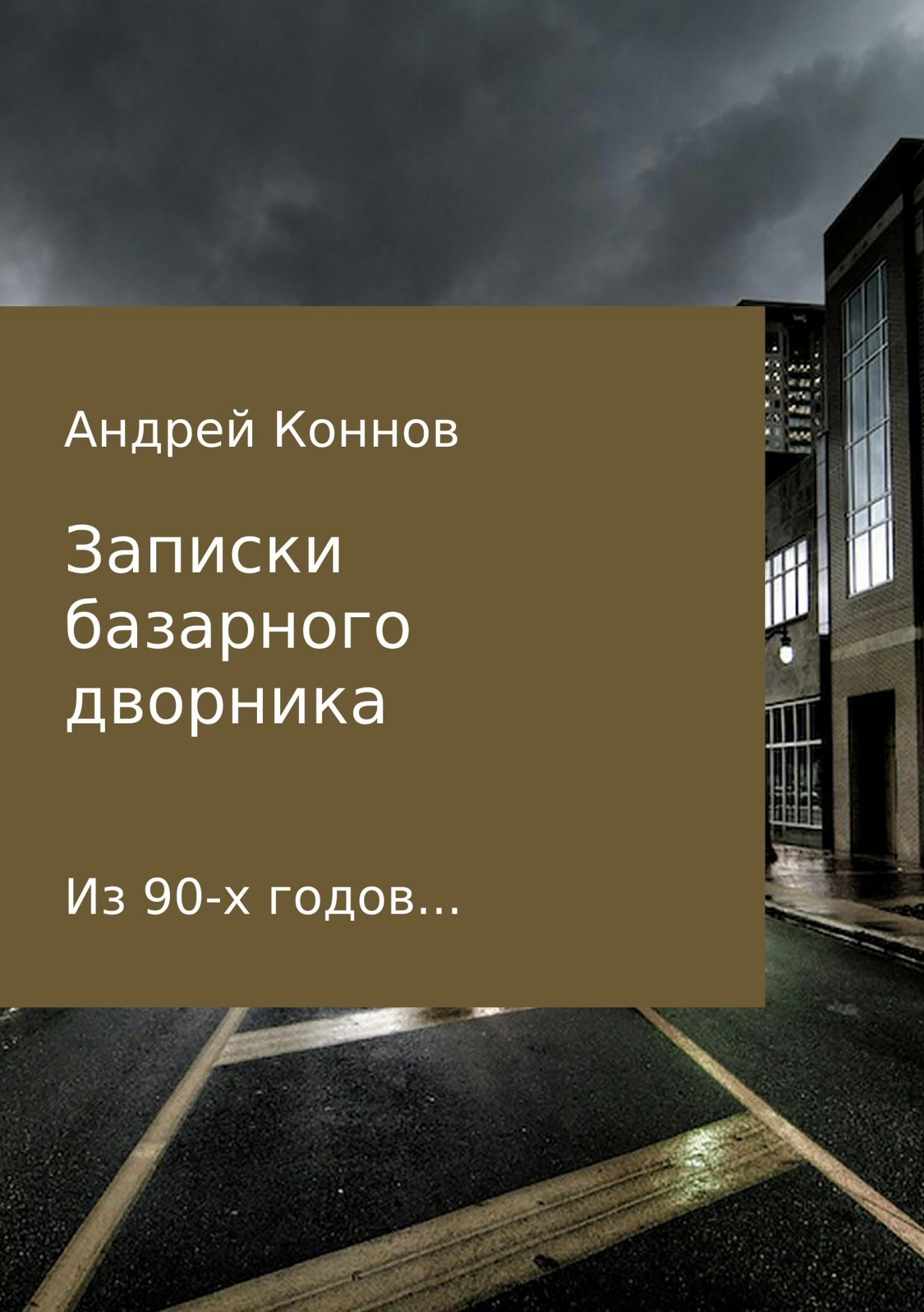 Андрей Александрович Коннов Записки базарного дворника из 90-х годов футболка детская bodo цвет черный 4 73u размер 86 92