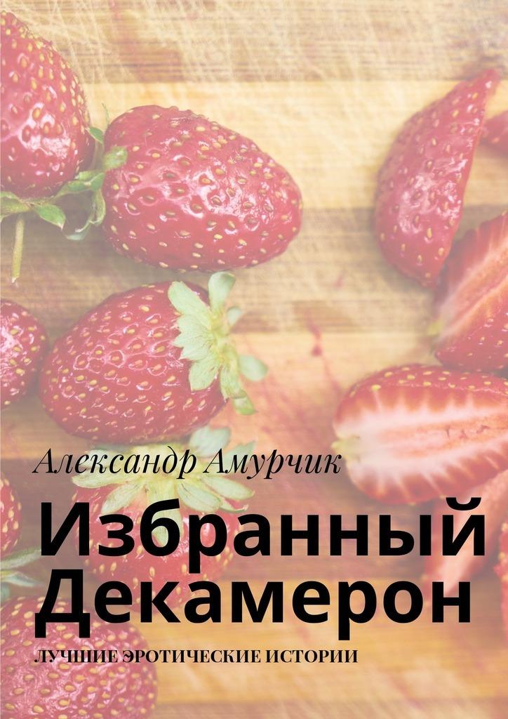 Александр Амурчик Избранный Декамерон Лучшие эротические истории