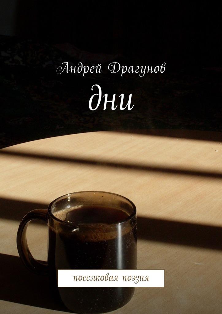 Андрей Драгунов Дни. Поселковая поэзия