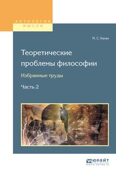Моисей Самойлович Каган Теоретические проблемы философии. Избранные труды в 2 ч. Часть 2 цены онлайн