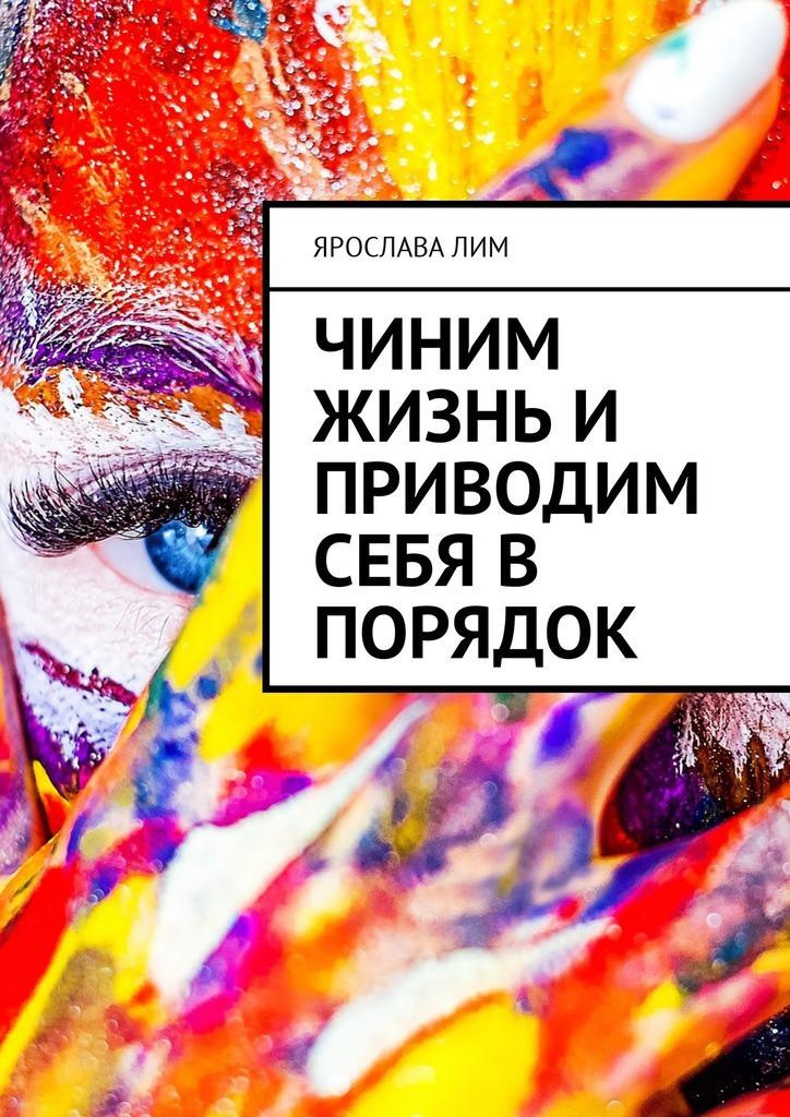 Ярослава Лим Чиним жизнь и приводим себя в порядок цена 2017