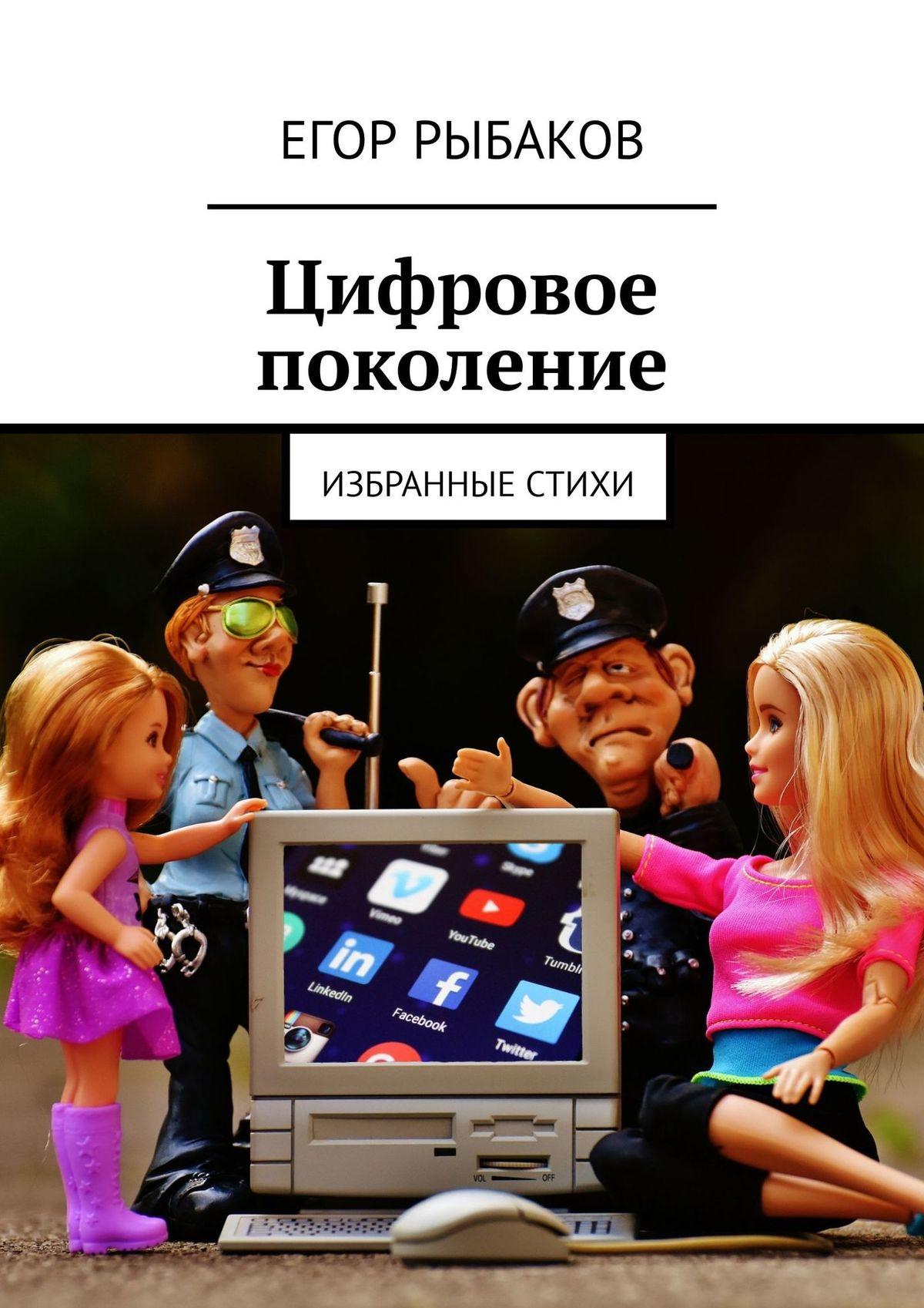 Егор Рыбаков Цифровое поколение. Избранные стихи