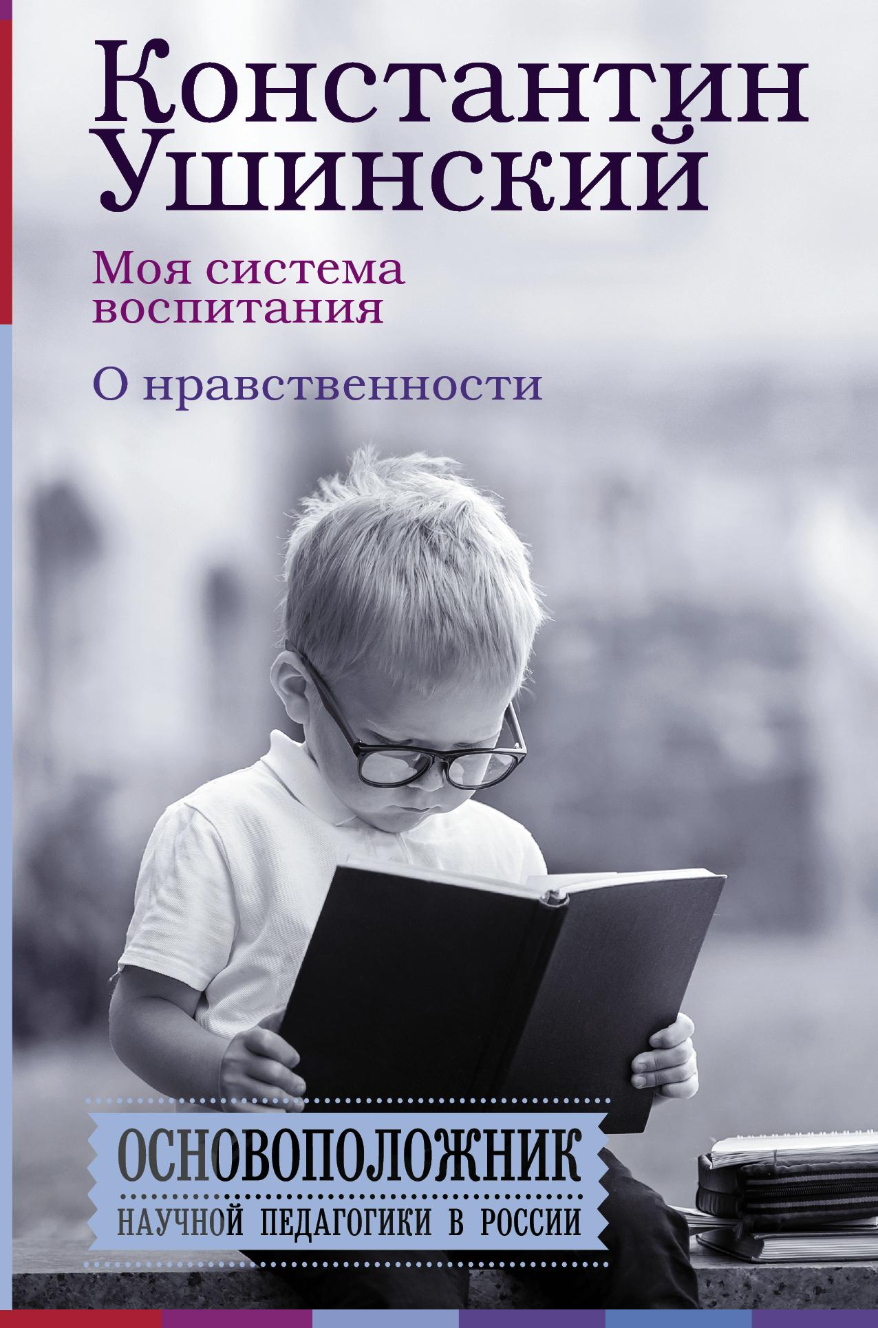 К. Д. Ушинский Моя система воспитания. О нравственности (сборник)