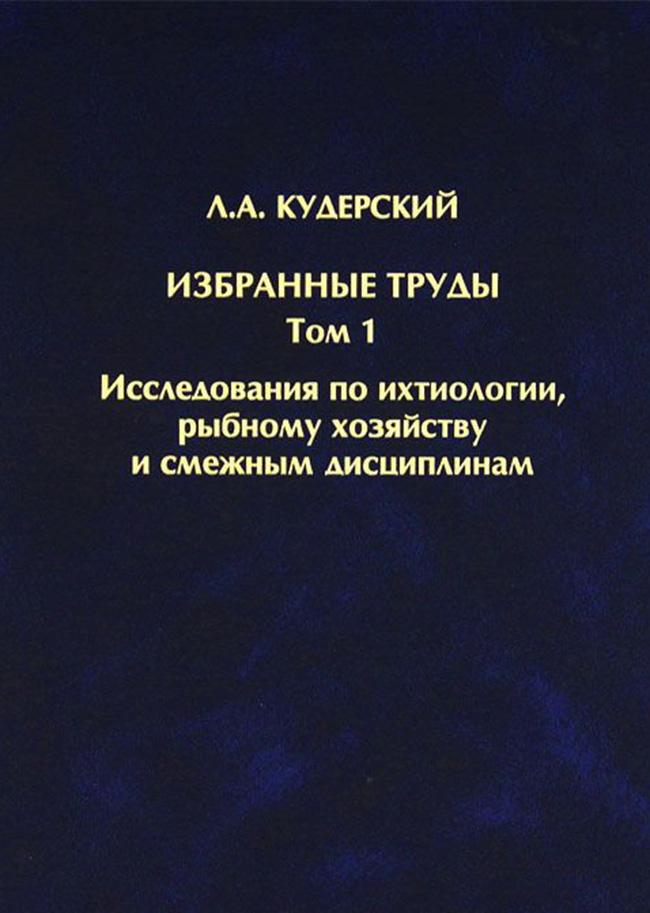Избранные труды. Исследования по ихтиологии, рыбному хозяйству и смежным дисциплинам. Том 1_Л. А. Кудерский
