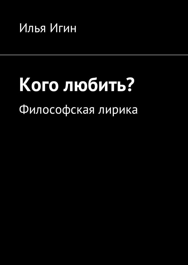 Илья Игин Кого любить? Философская лирика илья фоняков илья фоняков избранная лирика