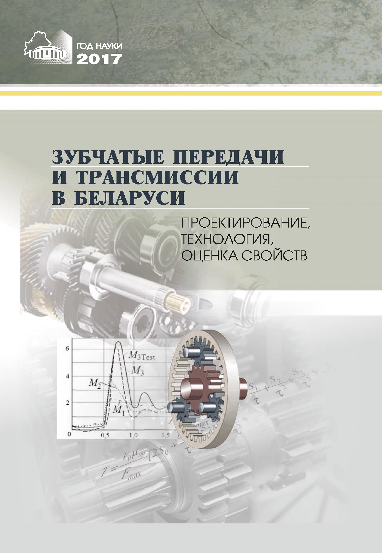 Коллектив авторов Зубчатые передачи и трансмиссии в Беларуси. Проектирование, технология, оценка свойств