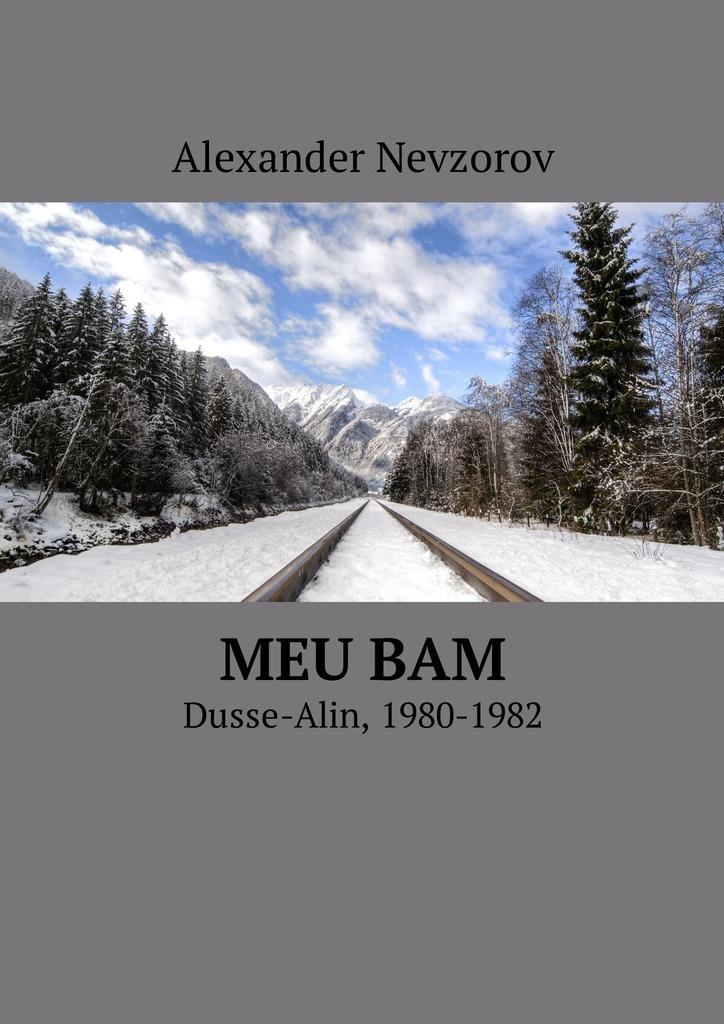 Александр Невзоров Meu BAM. Dusse-Alin, 1980-1982