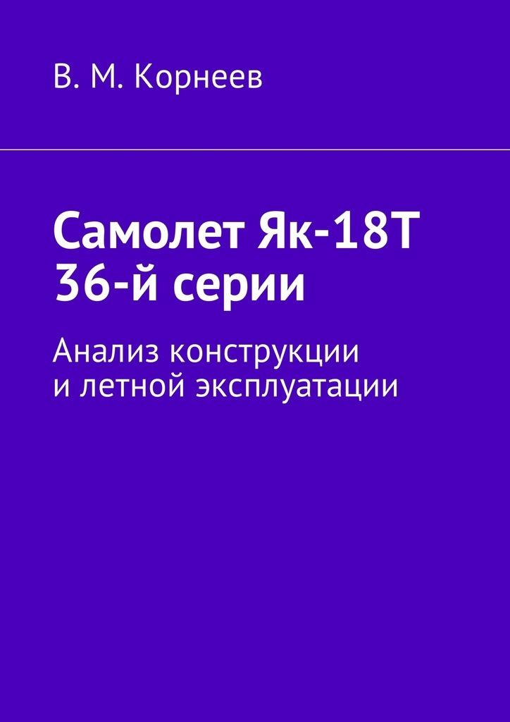 Владимир Митрофанович Корнеев Самолет Як-18Т 36-й серии. Анализ конструкции илетной эксплуатации цены онлайн