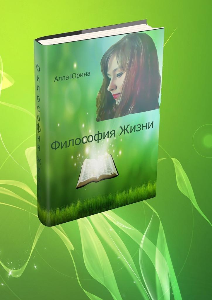 цена Алла Константиновна Юрина Философия жизни онлайн в 2017 году