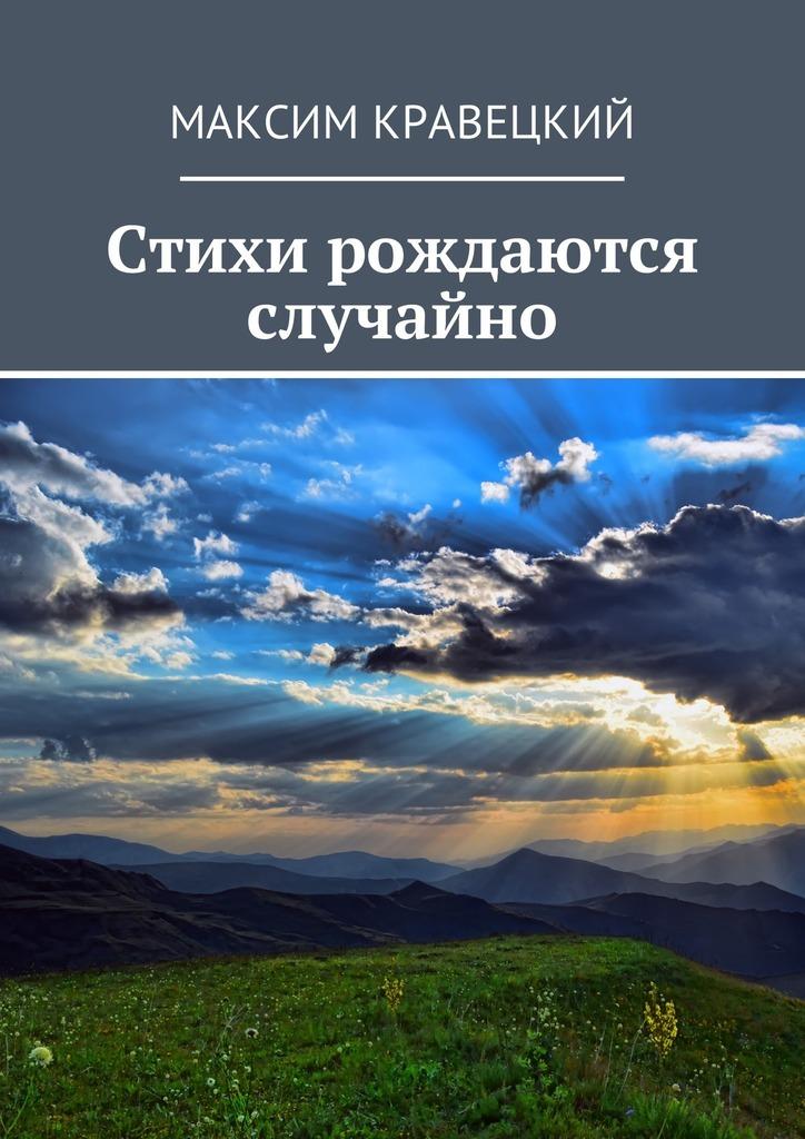 Максим Кравецкий Стихи рождаются случайно