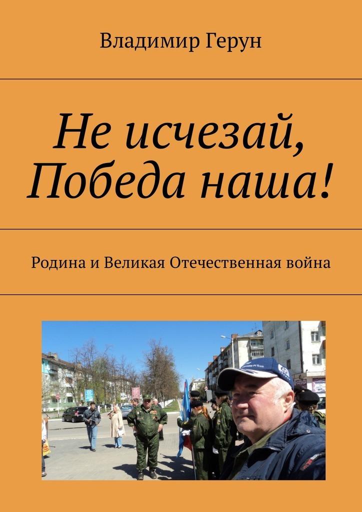 Владимир Герун Не исчезай, Победа наша! Родина иВеликая Отечественная война союз наша победа специальный выпуск