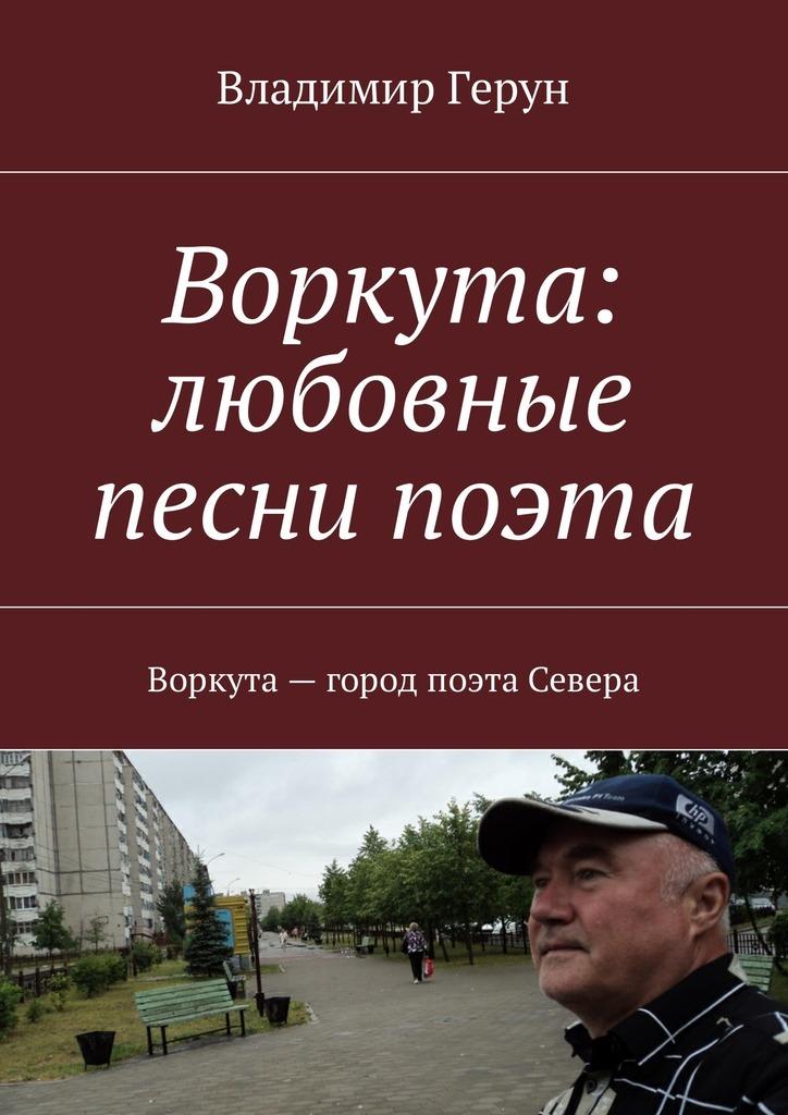Владимир Герун Воркута: любовные песни поэта. Воркута– город поэта Севера цена и фото