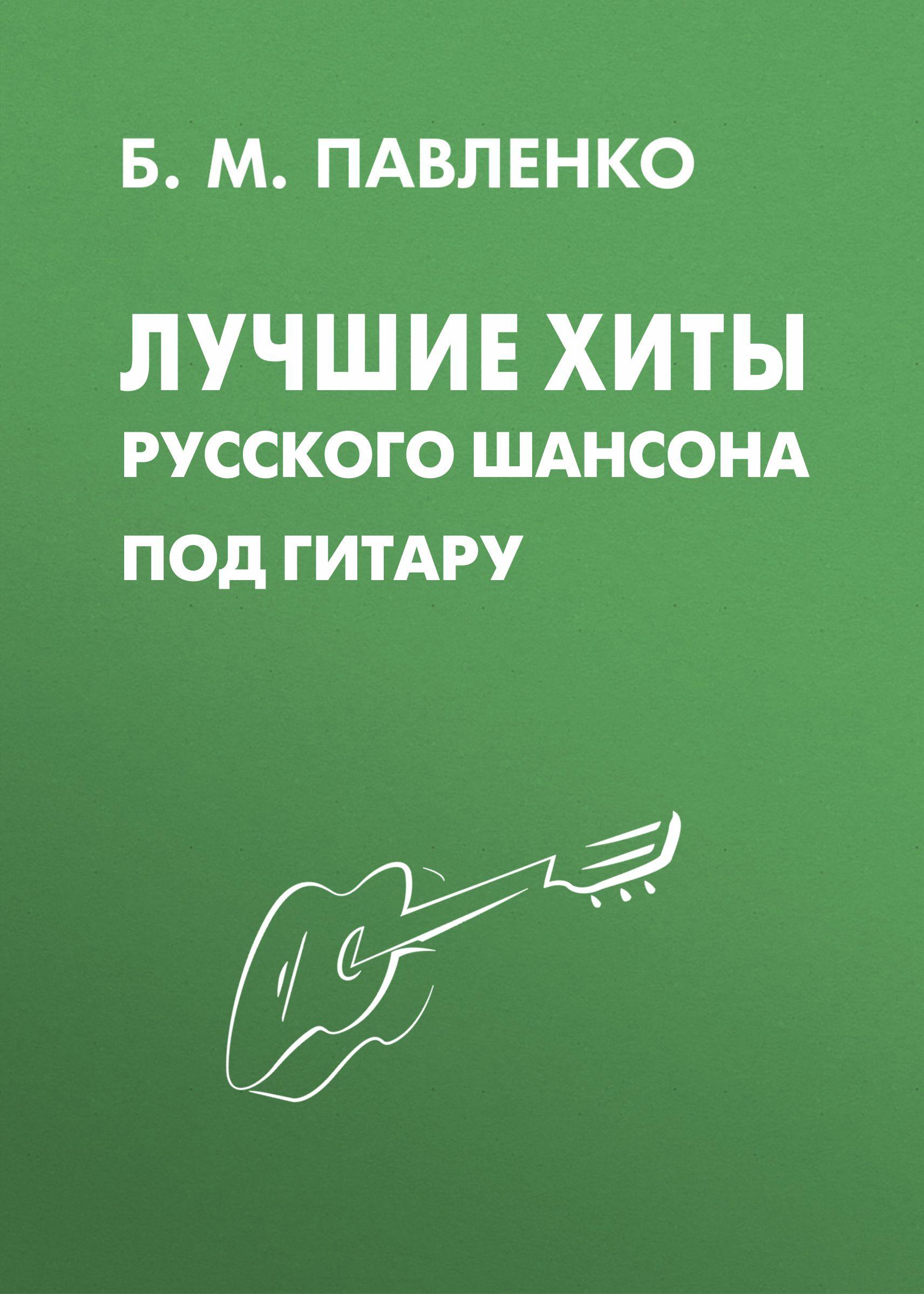 Б. М. Павленко Лучшие хиты русского шансона под гитару