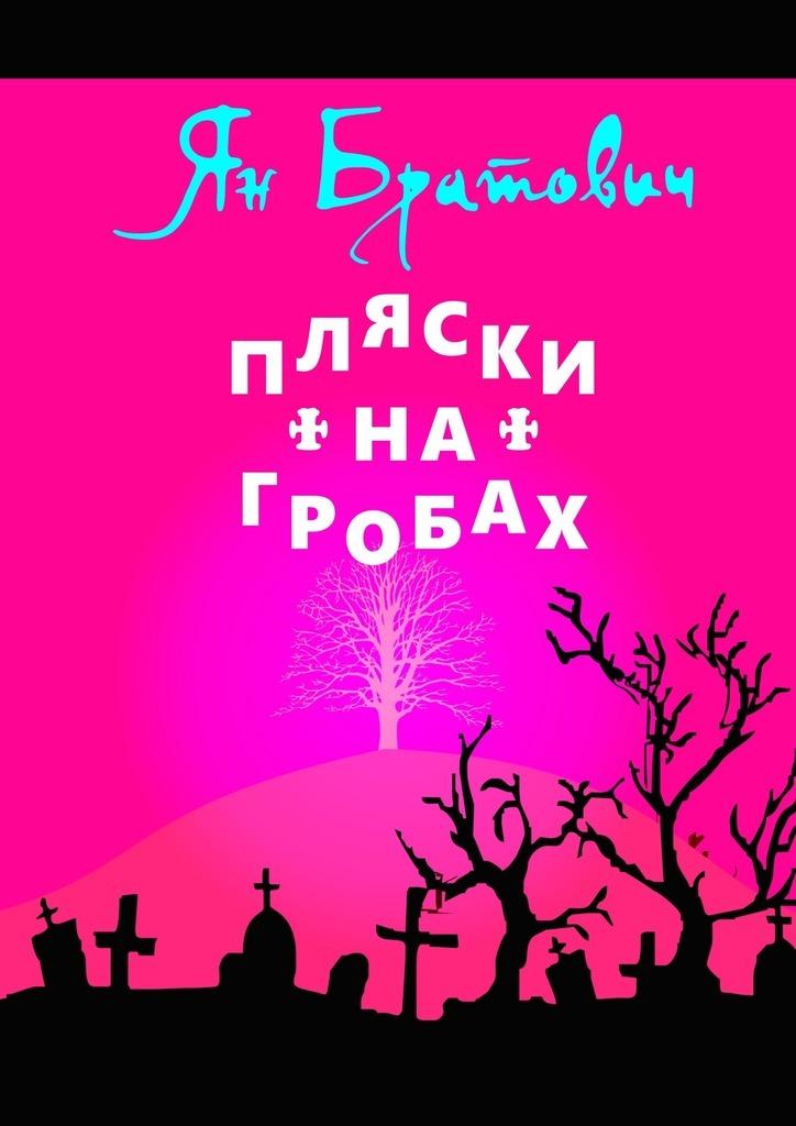 Ян Братович Пляски на гробах ян братович чёрный помол мистическая детективная сказка