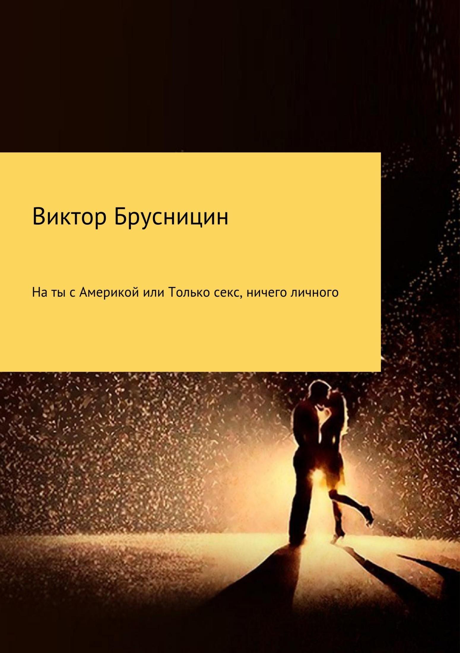Виктор Михайлович Брусницин На ты с Америкой, или Только секс, ничего личного анна габамик ничего личного сборник