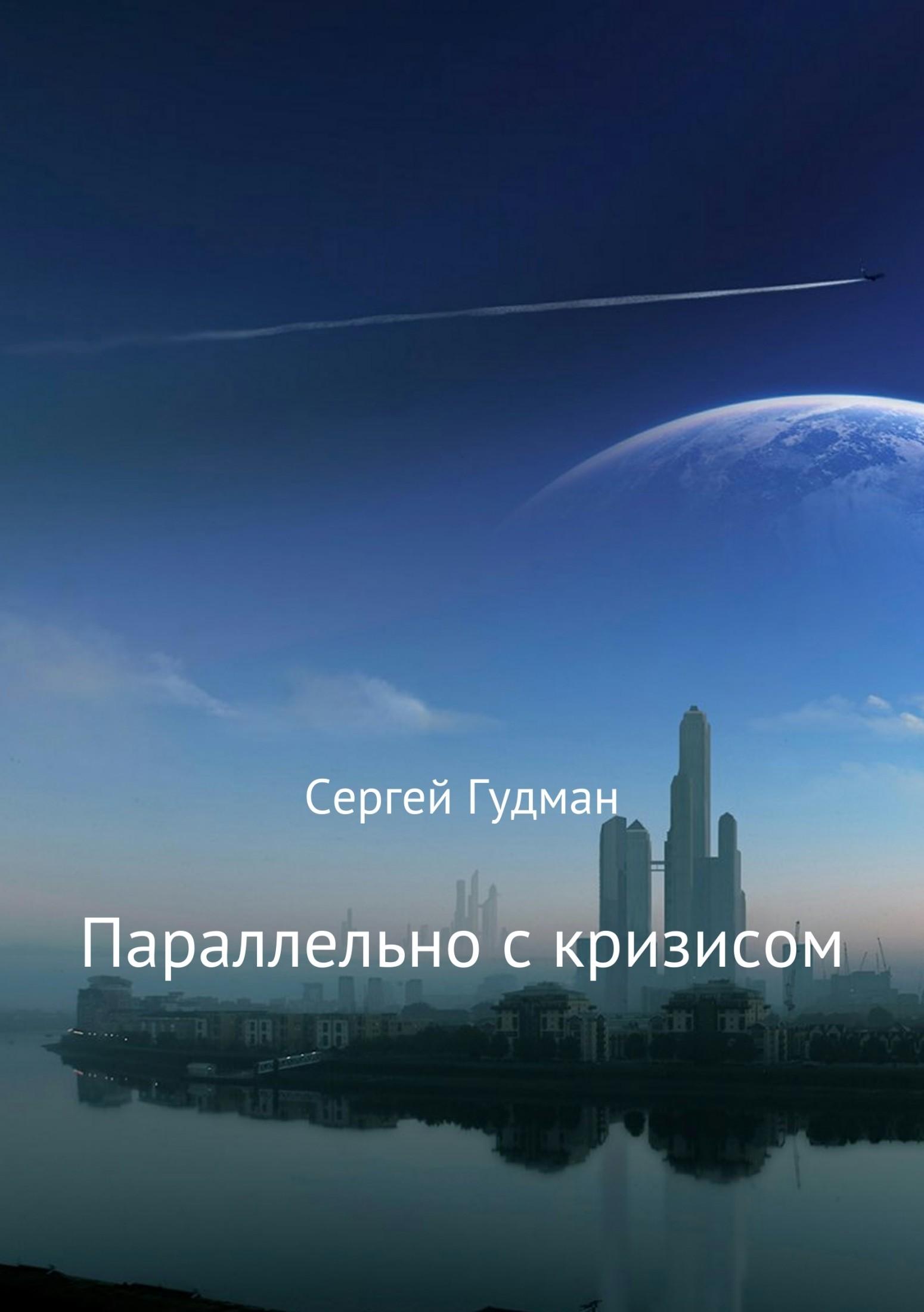 Сергей Гудман Параллельно с кризисом