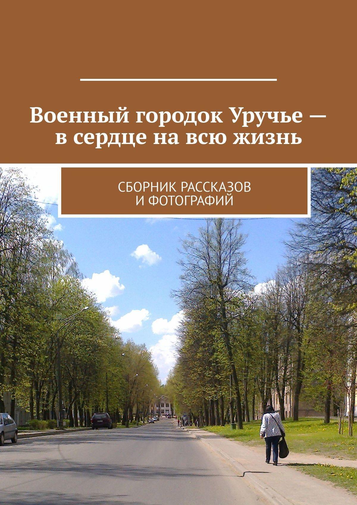 Владимир Борисович Броудо Военный городок Уручье– всердце навсю жизнь. Сборник рассказов и фотографий
