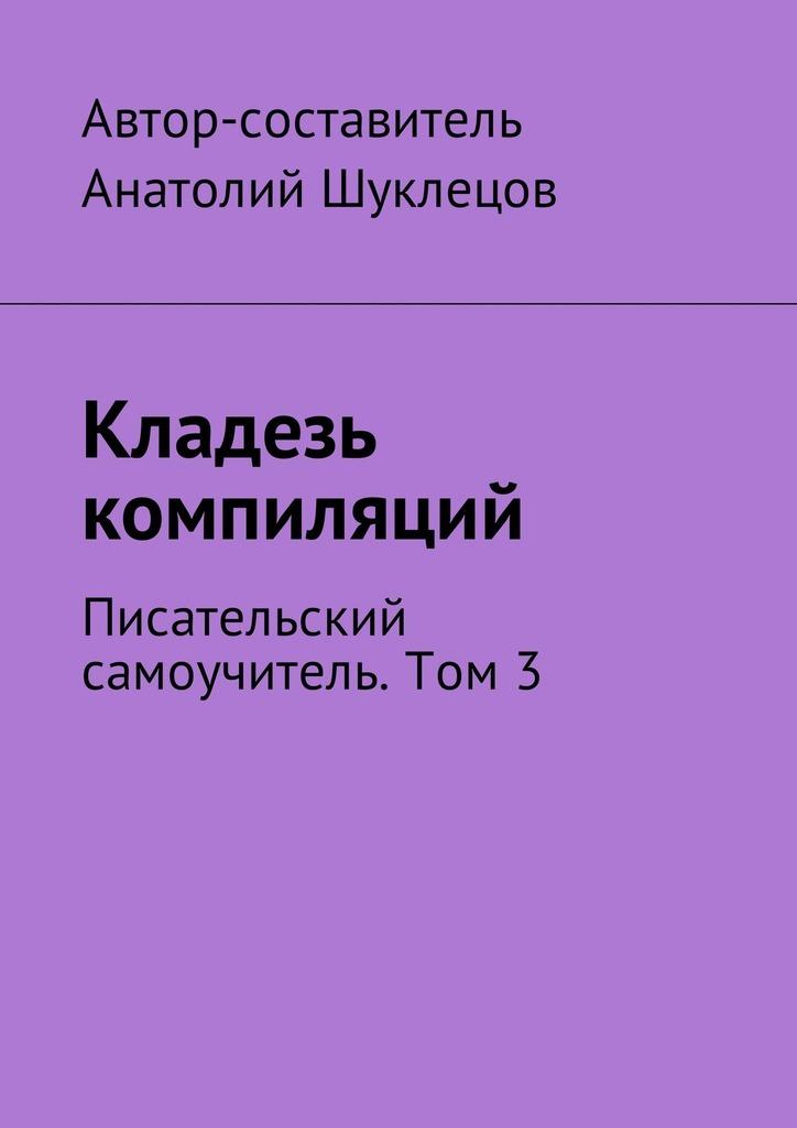 цены Анатолий Шуклецов Кладезь компиляций. Писательский самоучитель. Том 3
