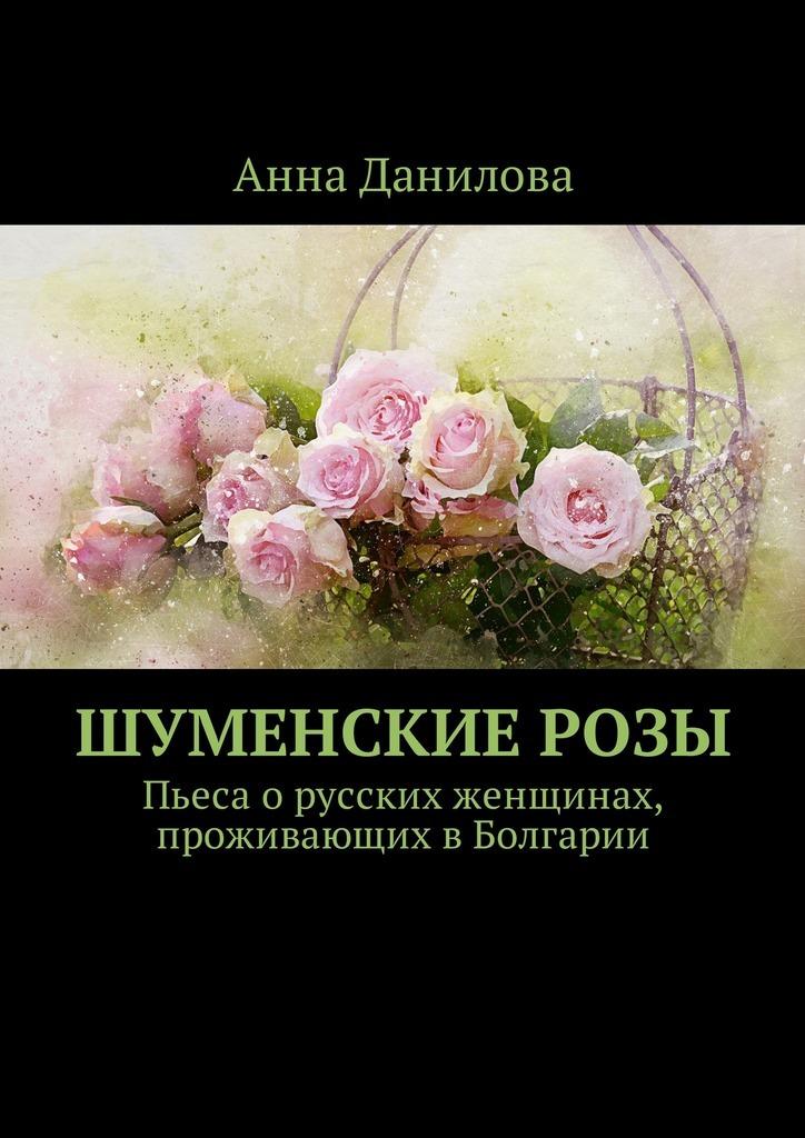 Анна Данилова Шуменские розы. Пьеса о русских женщинах, проживающих в Болгарии анна иванова книги о сильных женщинах