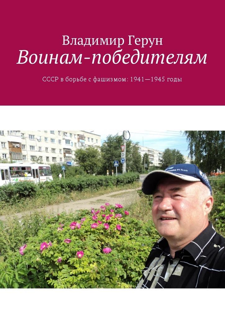 Владимир Герун Воинам-победителям. СССР вборьбе сфашизмом: 1941—1945годы