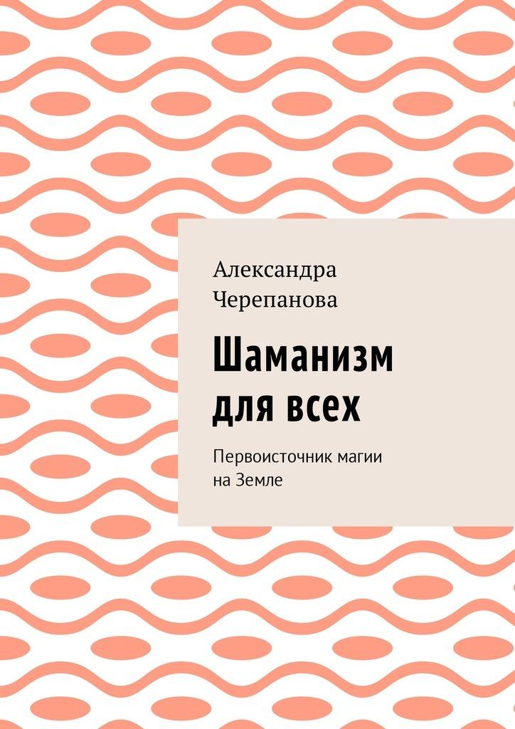 Александра Черепанова Шаманизм для всех. Первоисточник магии наЗемле