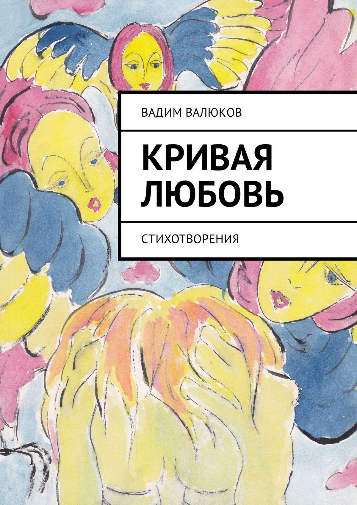 Вадим Валюков Кривая любовь. Стихотворения вадим валюков кривая любовь