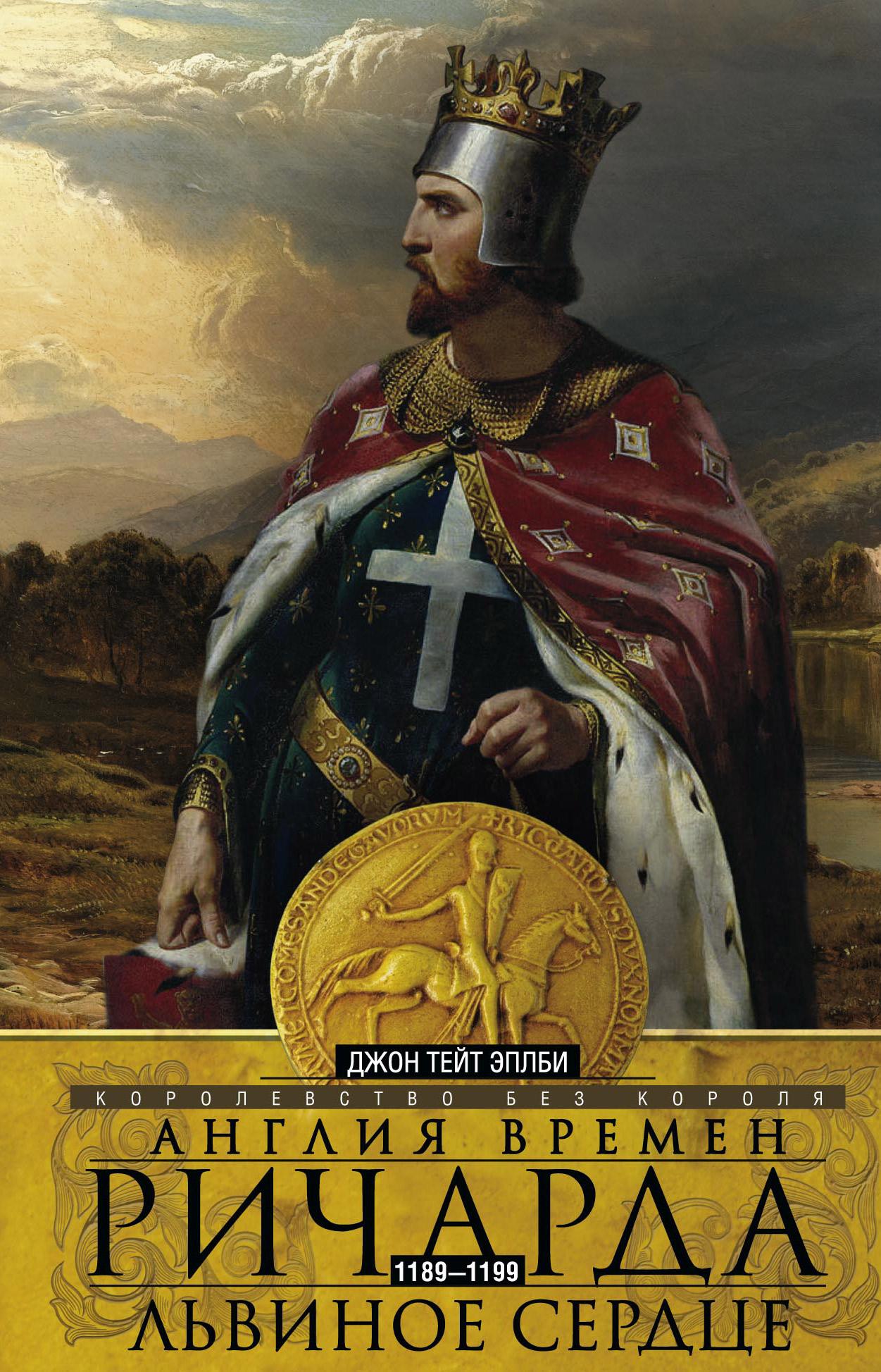 Джон Т. Эплби Англия времен Ричарда Львиное Сердце. 1189–1199. Королевство без короля браун елена давыдовна ричард iii и его время роковой король эпохи войн роз