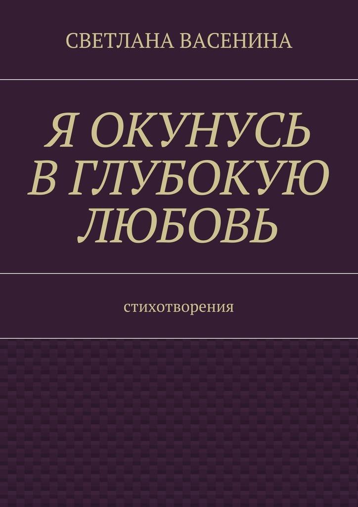 Светлана Юрьевна Васенина Я окунусь в глубокую любовь. Стихотворения константин порцевский моя первая книга о космосе