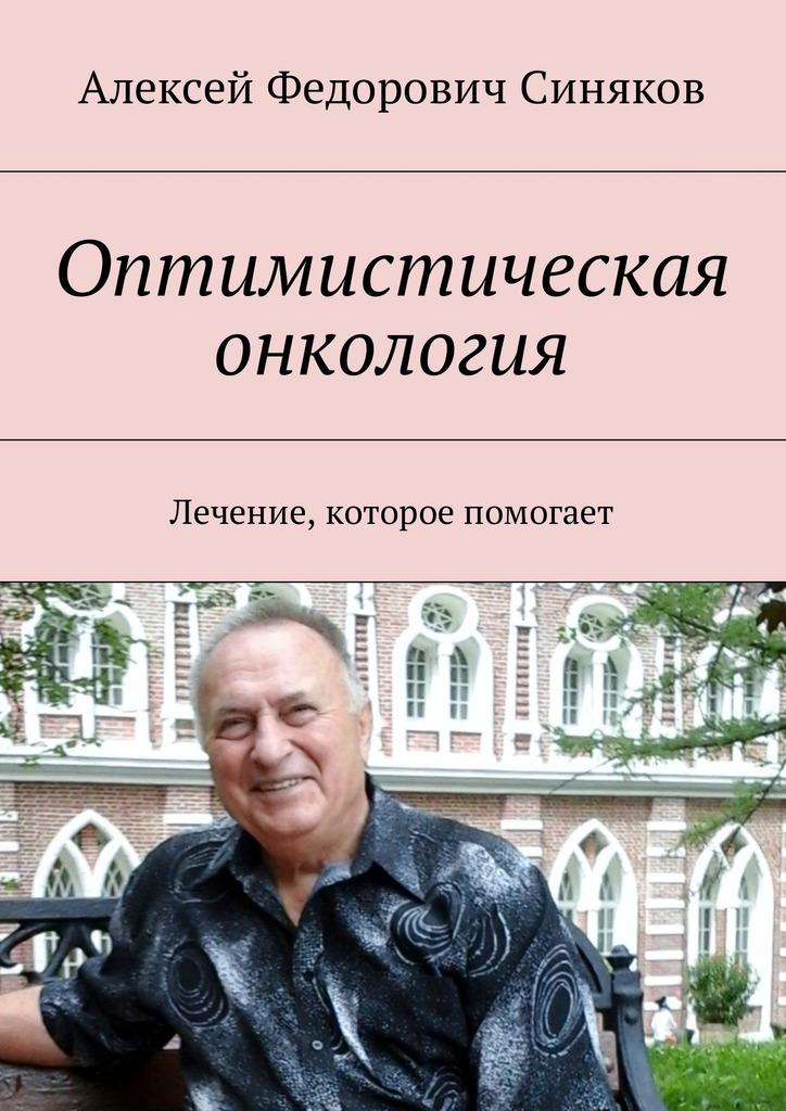 Алексей Федорович Синяков Оптимистическая онкология. Лечение, которое помогает
