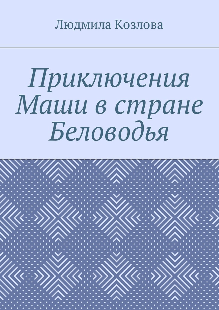 Людмила Максимовна Козлова Приключения Маши в стране Беловодья людмила максимовна козлова мой сын– ангел