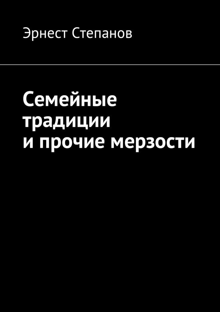 цена на Эрнест Степанов Семейные традиции ипрочие мерзости
